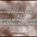 Benefits in Exploring Business Case Study & Business Model – Essential in Business Management