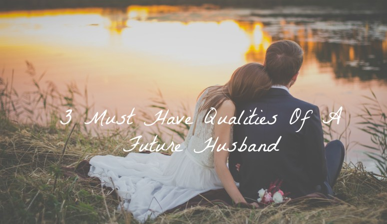 3 Must Have Qualities Of A Future Husband