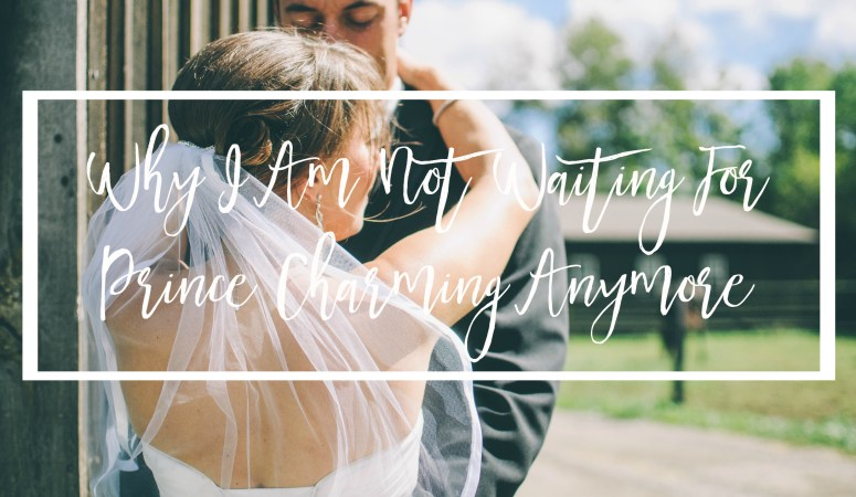 Why I Am Not Waiting For Prince Charming Anymore