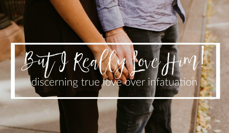 But I Really Love Him! (Discerning True Love Over Infatuation)