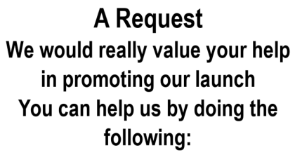 text image: A request. We would really value your help in promoting our launch. You can help us by doing the following