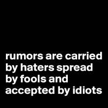 rumors-are-carried-by-haters-spread-by-fools-and