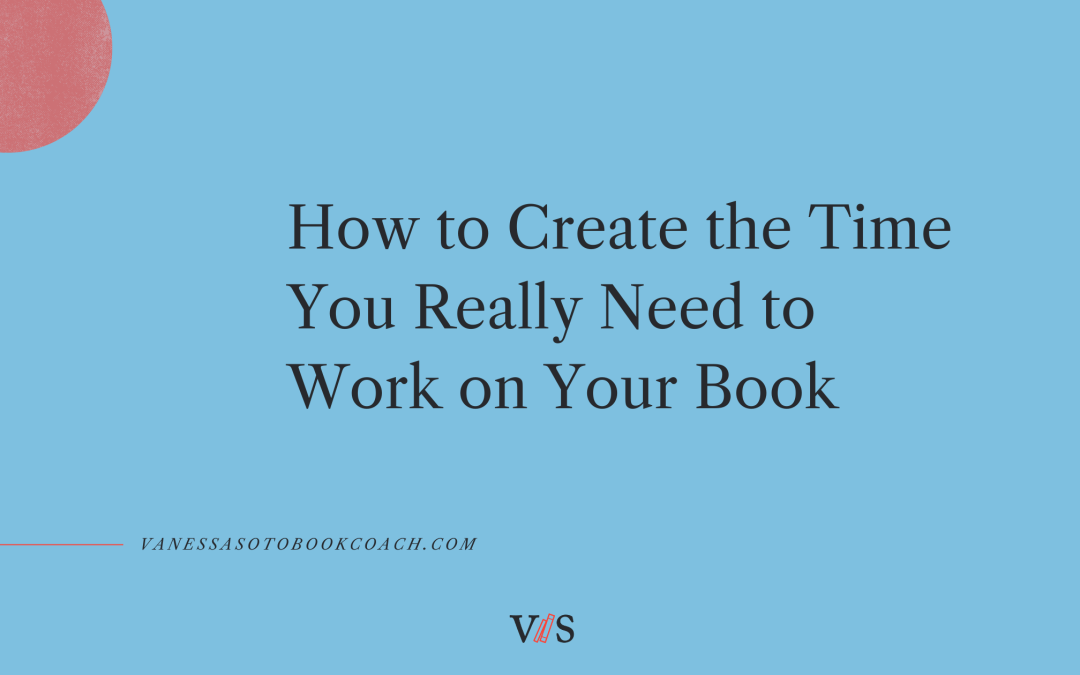 How to Create the Time You Really Need to Work on Your Book