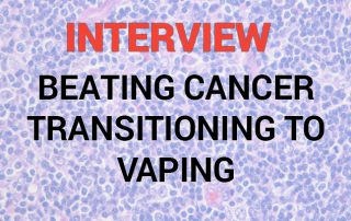 Interview - Beating cancer and transitioning to vaping