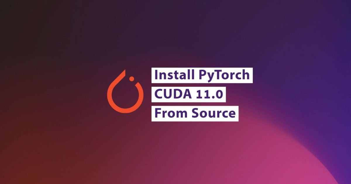 How to Install PyTorch with CUDA 11.0 From Source scaled