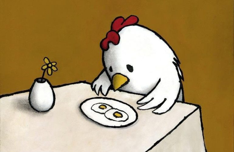a cartoon chicken at a table looking forlornly at a plate of sunny-side up eggs. The scene is comically absurd, made sinister by its sparse backdrop and message; the subdued, mustard-colored background complements the pair of potential chicks served up on a platter.
