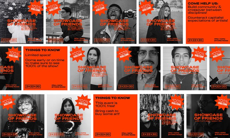 "a collage of black and white photographic portraits of different people arranged in an offset grid with bright, red-orange text and graphics on each image. Each image has a starburst with white text that reads ""100% Wholesome"" and red-orange txt that reads ""SHOWCASE OF FRIENDS featuring music, art, design, poetry, film, and more... 2-22-20 7PM–10PM @THIRD ROOM."" There are three red-orange squares, one reads ""COME HELP US: build community & crossover between disciplines. Counteract capitalist expectations of artists!"" The second reads ""THINGS TO KNOW limited space! Come early or on time to make sure to see 100% of the show!"" The third reads ""THINGS TO KNOW This event is 100% free! Bring cash to buy some art!"""