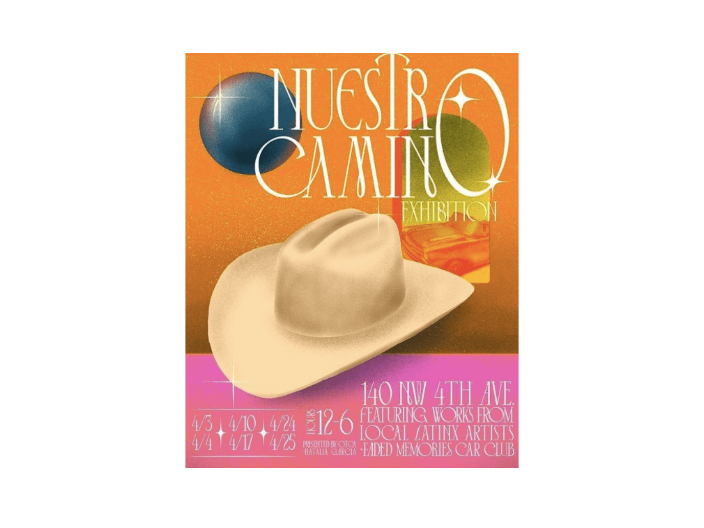 "Poster for ""NUESTRO CAMINO EXHIBITION,"" with the dates, address and other misc. information running along the bottom against a hot pink background. A large, white cowboy hat dominates the foreground, with a hazy gold backdrop, a view of a vintage car through a window, and glimmering text hovering behind and above."