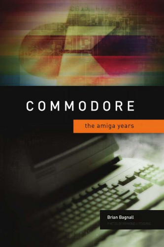 Commodore: The Amiga Years (Brian Bagnall)