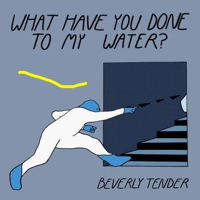 Beverly Tender - What Have You Done To My Water