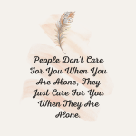 People don't care for you when you are alone, they care for you when they are alone.