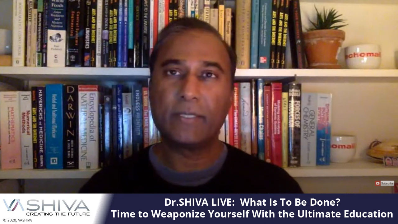 Dr.SHIVA LIVE: What Is To Be Done? Time To Weaponize Yourself With The Ultimate Education.