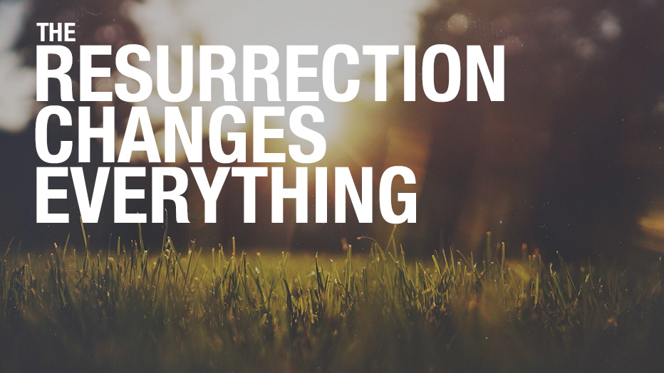The Resurrection Changes Everything