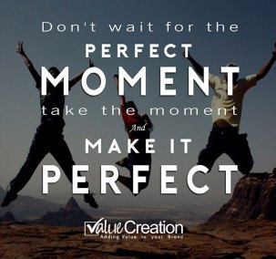 Don't wait for the perfect moment, take the moment and make it perfect
