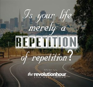 Is your life merely a repetition of repetition
