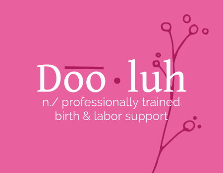 Doo-luh: n.\ - Professionally trained birth and labor support.