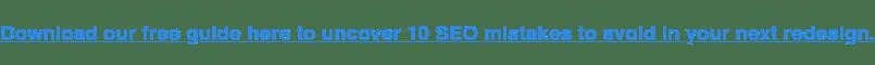 Descargue nuestra guía gratuita aquí para descubrir 10 errores de SEO que debe evitar en su próximo rediseño.