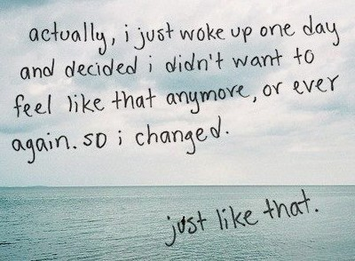 I changed, just like that