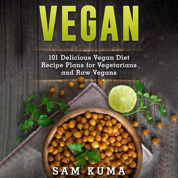 Vegan: 101 Delicious Vegan Diet Recipe Plans for Vegetarians and Raw Vegans