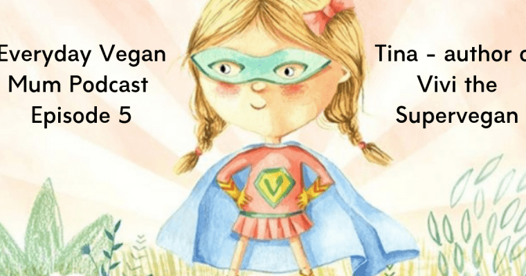 Vivi the Supervegan – The Everyday Vegan Mum Podcast Episode 5 – Interview with Tina – Vegan Mum and Author