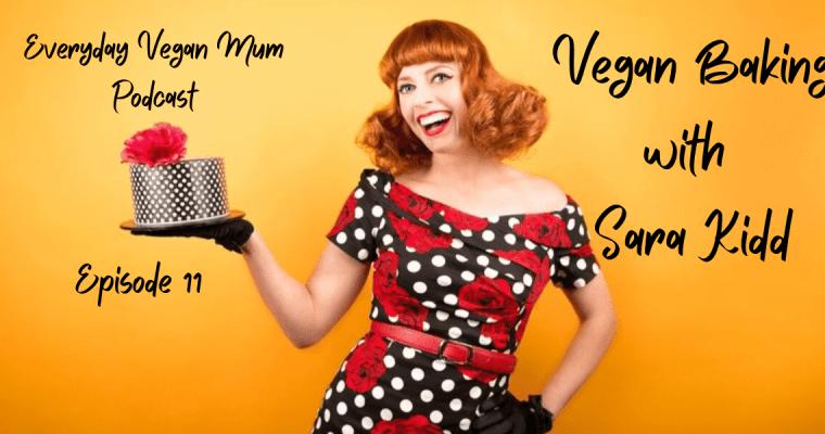 Vegan Baking Tips – The Everyday Vegan Mum Podcast Episode 11 – with Sara Kidd from Vegan Bakes