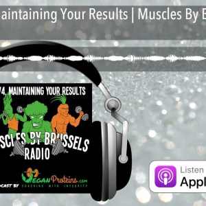 Ep 74. Maintaining Your Results | Muscles By Brussels Radio