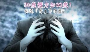 30歲體力如60歲!你還「腎」下什麼?