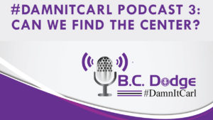 On this #DamnItCarl podcast B.C. Dodge asks – If there is a way to come back to center, or is the current social divisiveness our new way of life?