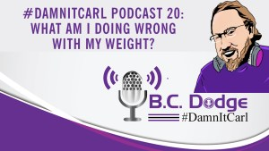 On this #DamnItCarl podcast B.C. Dodge asks – what am I doing wrong with my weight?