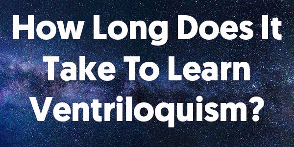 How Long Does It Take To Learn Ventriloquism?