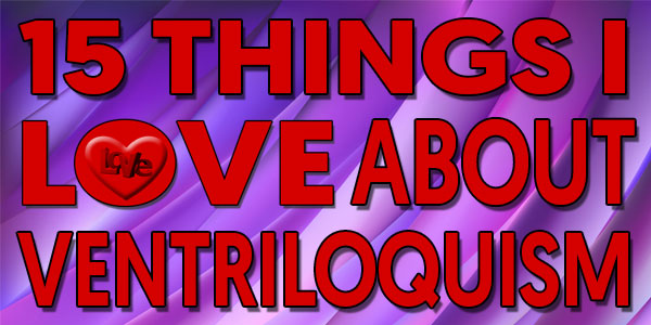 15 Things I Love About Ventriloquism