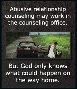 Marriage counseling is for couples who have trouble communicating or connecting emotionally. Abuse is NOT a communication failure or the lack of connection.