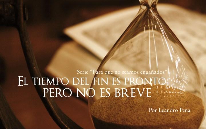 El tiempo del fin es pronto, pero no es breve