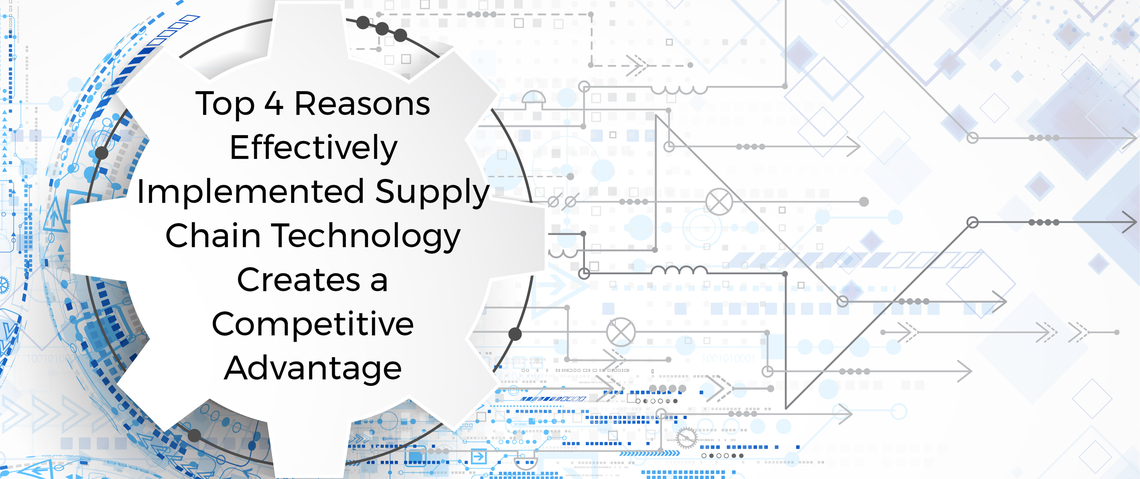 Top 4 Reasons Effectively Implemented Supply Chain Technology Creates a Competitive Advantage
