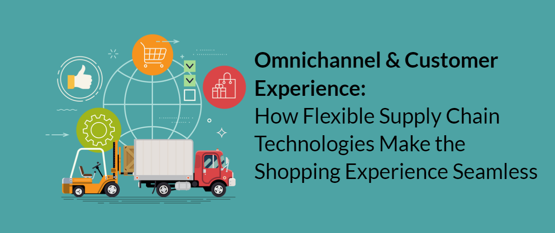 Omnichannel & Customer Experience: How Flexible Supply Chain Technologies Make the Shopping Experience Seamless