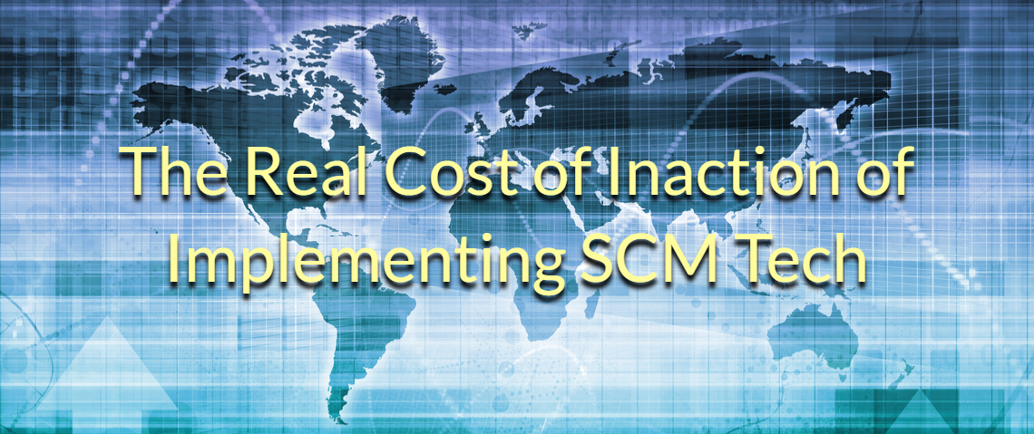 New Supply Chain Technology: The Real Cost of Inaction of Implementing SCM Tech?