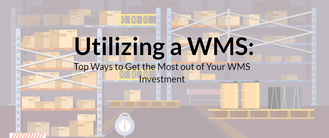 Utilizing WMS (Warehouse Management System): Top Ways to Get the Most out of Your WMS Investment