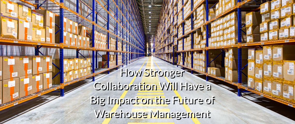 Supply Chain Disruption: How Stronger Collaboration Will Have a Big Impact on the Future of Warehouse Management