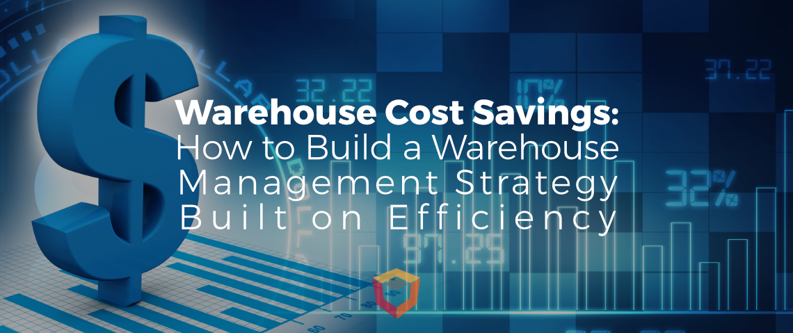 Warehouse Cost Savings: How to Build a Warehouse Management Strategy Built on Efficiency