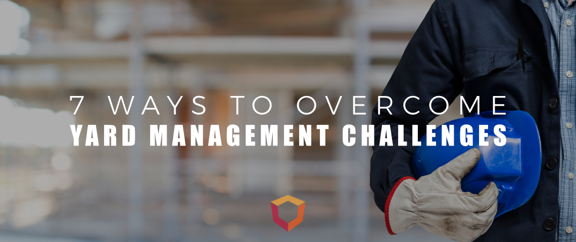 7 Ways to Overcome Yard Management Challenges