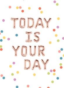 Today is your day verjaardagskaart