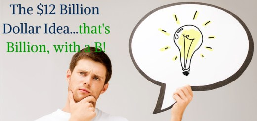 The $12 Billion Dollar Idea...that's Billion, with a B!