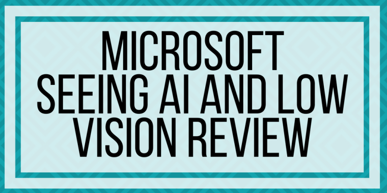 Microsoft Seeing AI And Low Vision Review