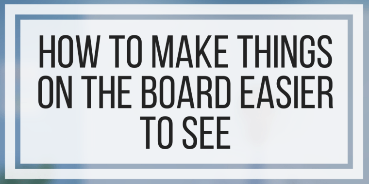 How To Make Things On The Board Easier To See