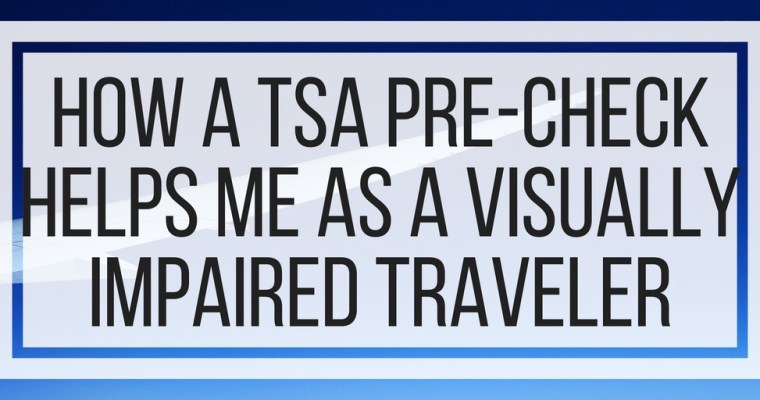 How A TSA Pre-Check Helps Me As A Visually Impaired Traveler