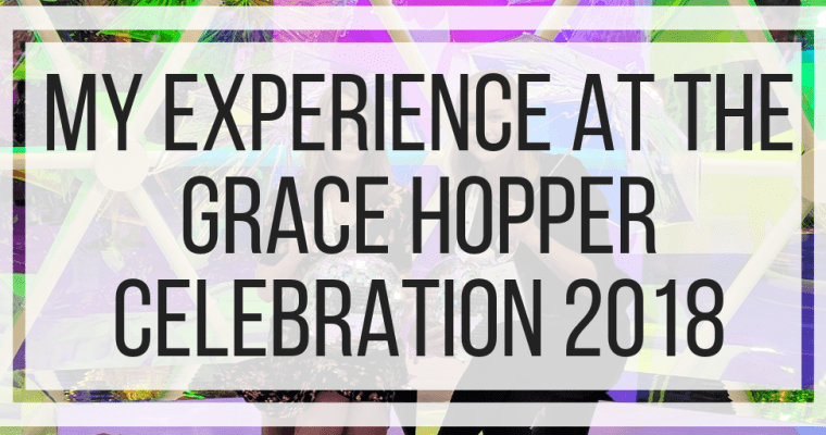 My Experience at the Grace Hopper Celebration 2018