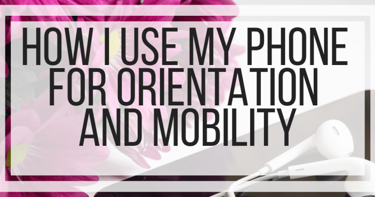 How I Use My Phone For Orientation and Mobility