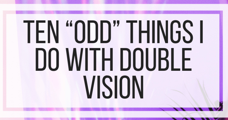 "Ten ""Odd"" Things I Do With Double Vision"