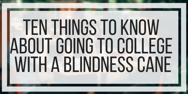 Ten Things To Know About Going To College With A Blindness Cane