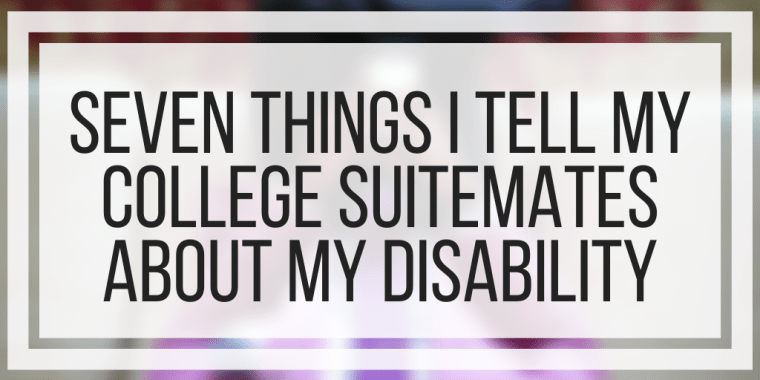 Seven Things I Tell My College Suitemates About My Disability